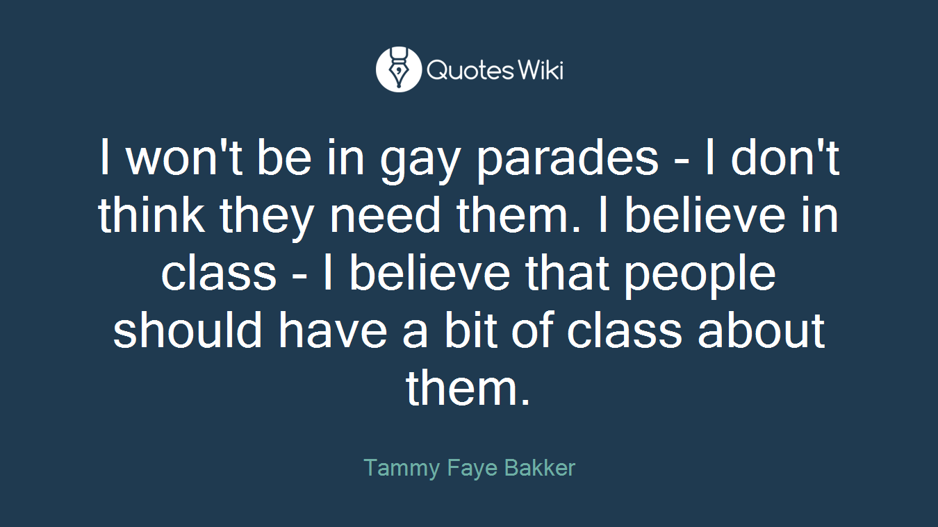 I won't be in gay parades - I don't think they need them. I believe in class - I believe that people should have a bit of class about them.