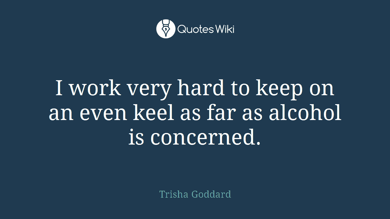 I work very hard to keep on an even keel as far as alcohol is concerned.