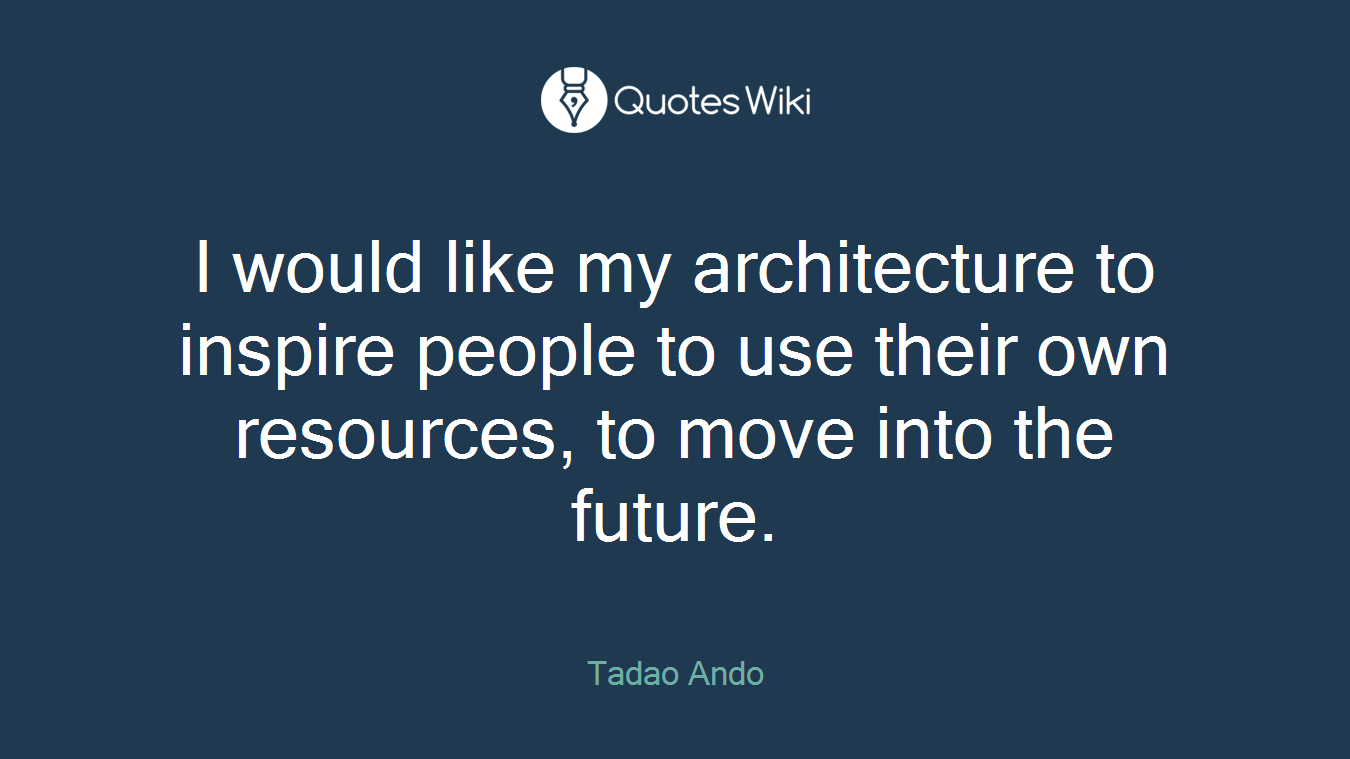 I would like my architecture to inspire people to use their own resources, to move into the future.