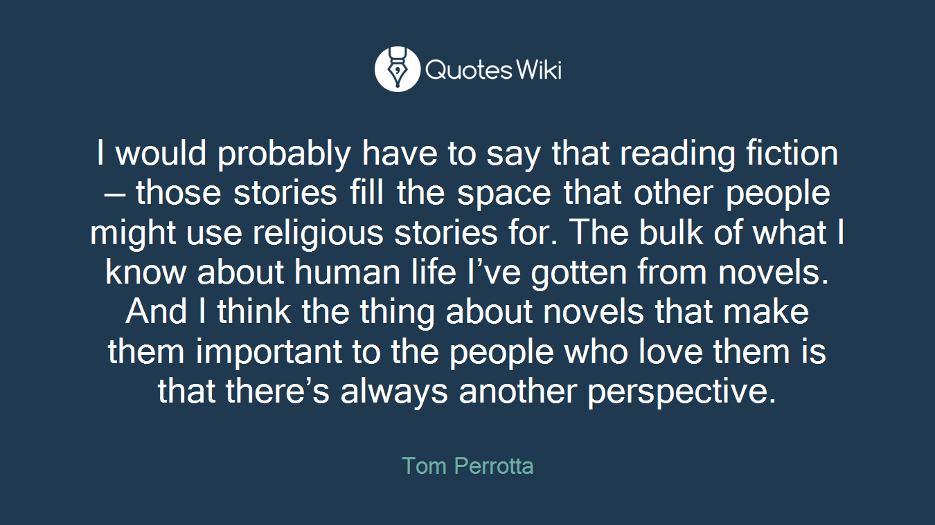 I would probably have to say that reading fiction — those stories fill the space that other people might use religious stories for. The bulk of what I know about human life I've gotten from novels. And I think the thing about novels that make them important to the people who love them is that there's always another perspective.
