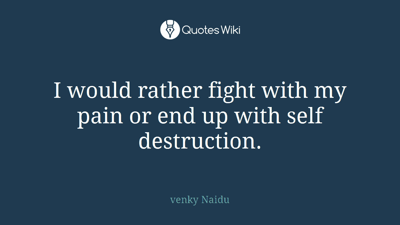 I would rather fight with my pain or end up with self destruction.