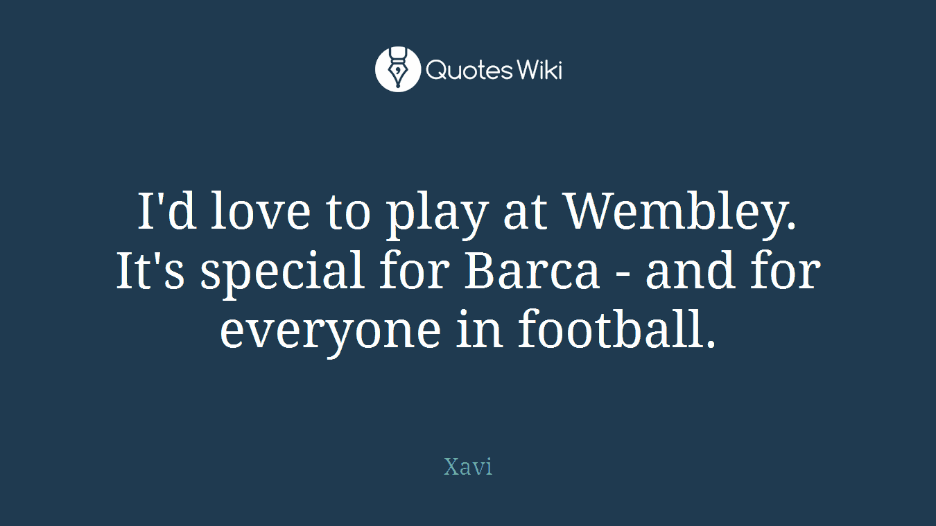 I'd love to play at Wembley. It's special for Barca - and for everyone in football.