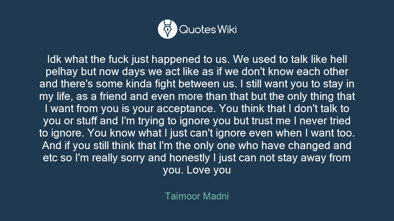 Idk what the fuck just happened to us. We used to talk like hell pelhay but now days we act like as if we don't know each other and there's some kinda fight between us. I still want you to stay in my life, as a friend and even more than that but the only thing that I want from you is your acceptance. You think that I don't talk to you or stuff and I'm trying to ignore you but trust me I never tried to ignore. You know what I just can't ignore even when I want too. And if you still think that I'm the only one who have changed and etc so I'm really sorry and honestly I just can not stay away from you. Love you