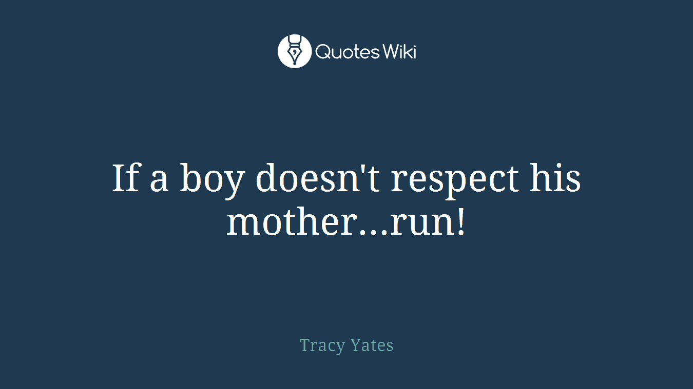 If a boy doesn't respect his mother...run!