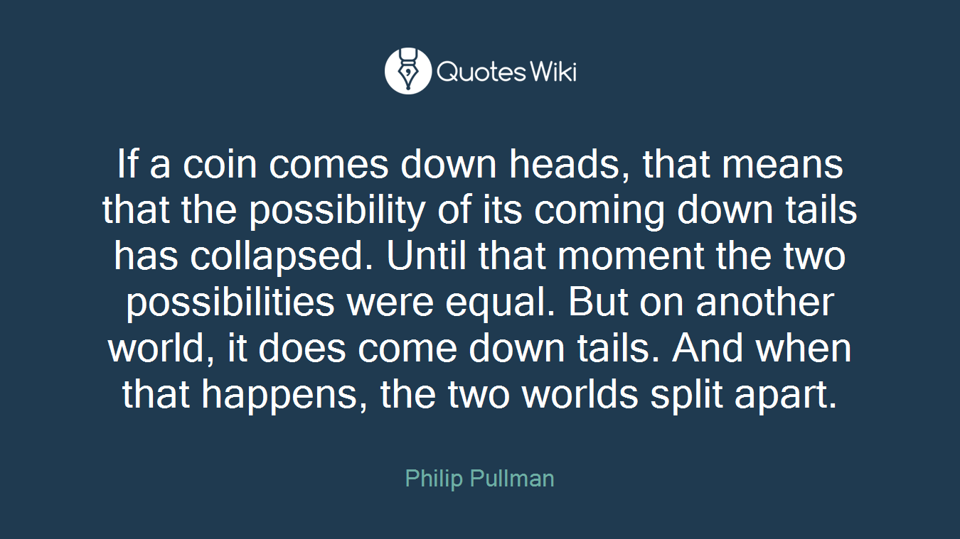 If a coin comes down heads, that means that the possibility of its coming down tails has collapsed. Until that moment the two possibilities were equal. But on another world, it does come down tails. And when that happens, the two worlds split apart.