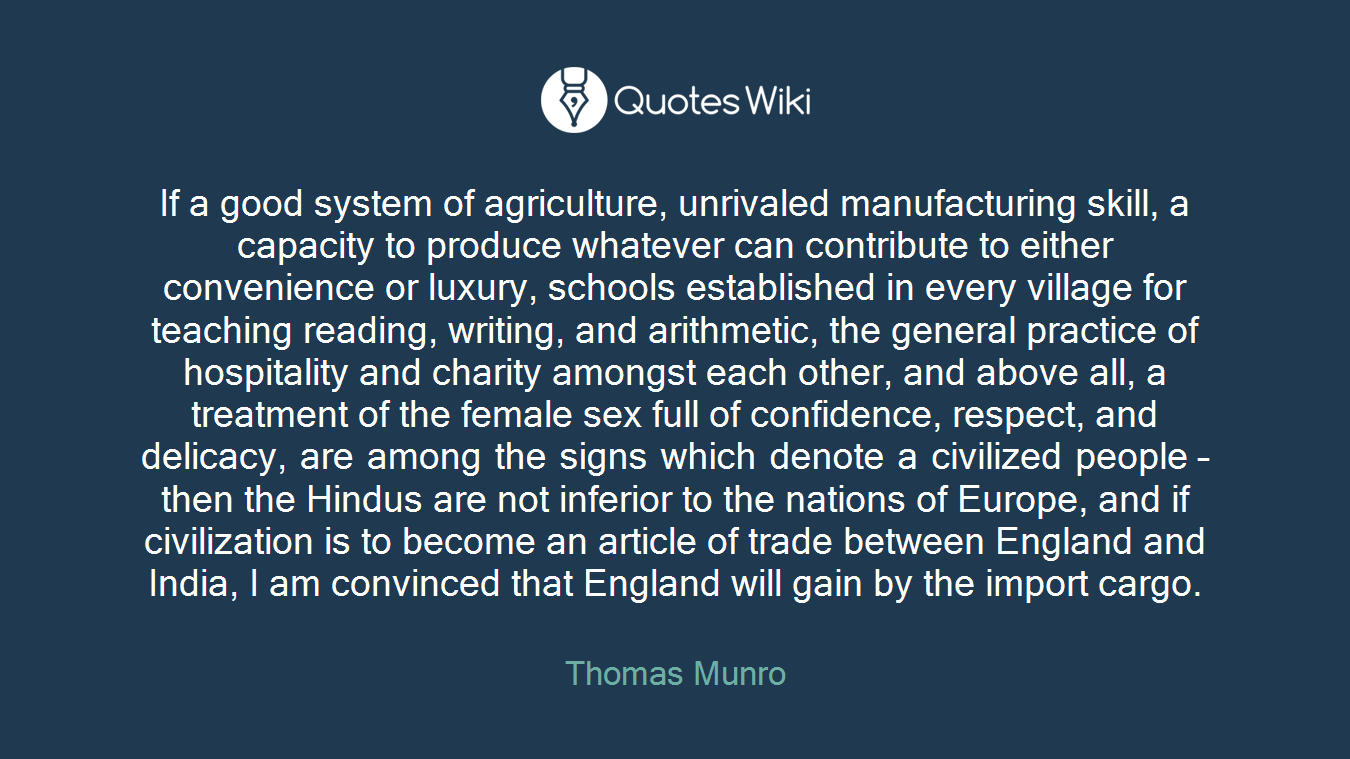 If a good system of agriculture, unrivaled manufacturing skill, a capacity to produce whatever can contribute to either convenience or luxury, schools established in every village for teaching reading, writing, and arithmetic, the general practice of hospitality and charity amongst each other, and above all, a treatment of the female sex full of confidence, respect, and delicacy, are among the signs which denote a civilized people – then the Hindus are not inferior to the nations of Europe, and if civilization is to become an article of trade between England and India, I am convinced that England will gain by the import cargo.