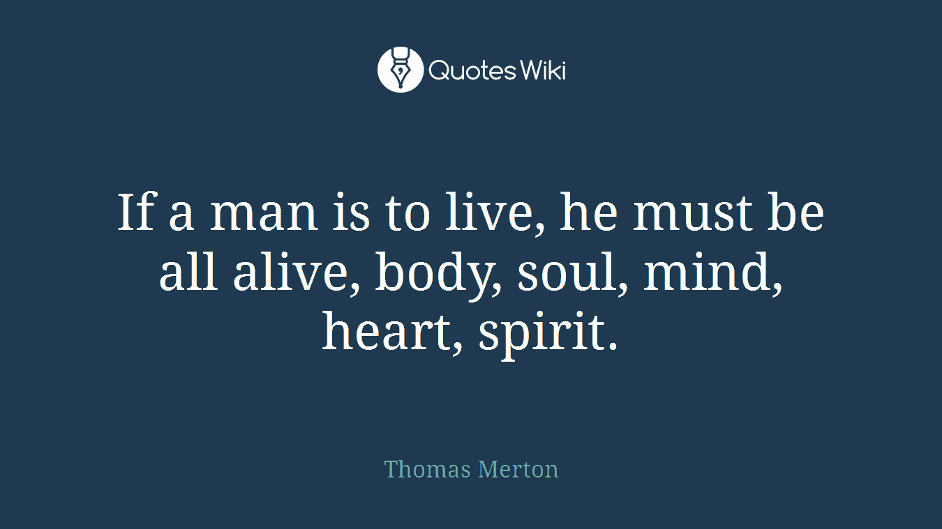 If a man is to live, he must be all alive, body, soul, mind, heart, spirit.
