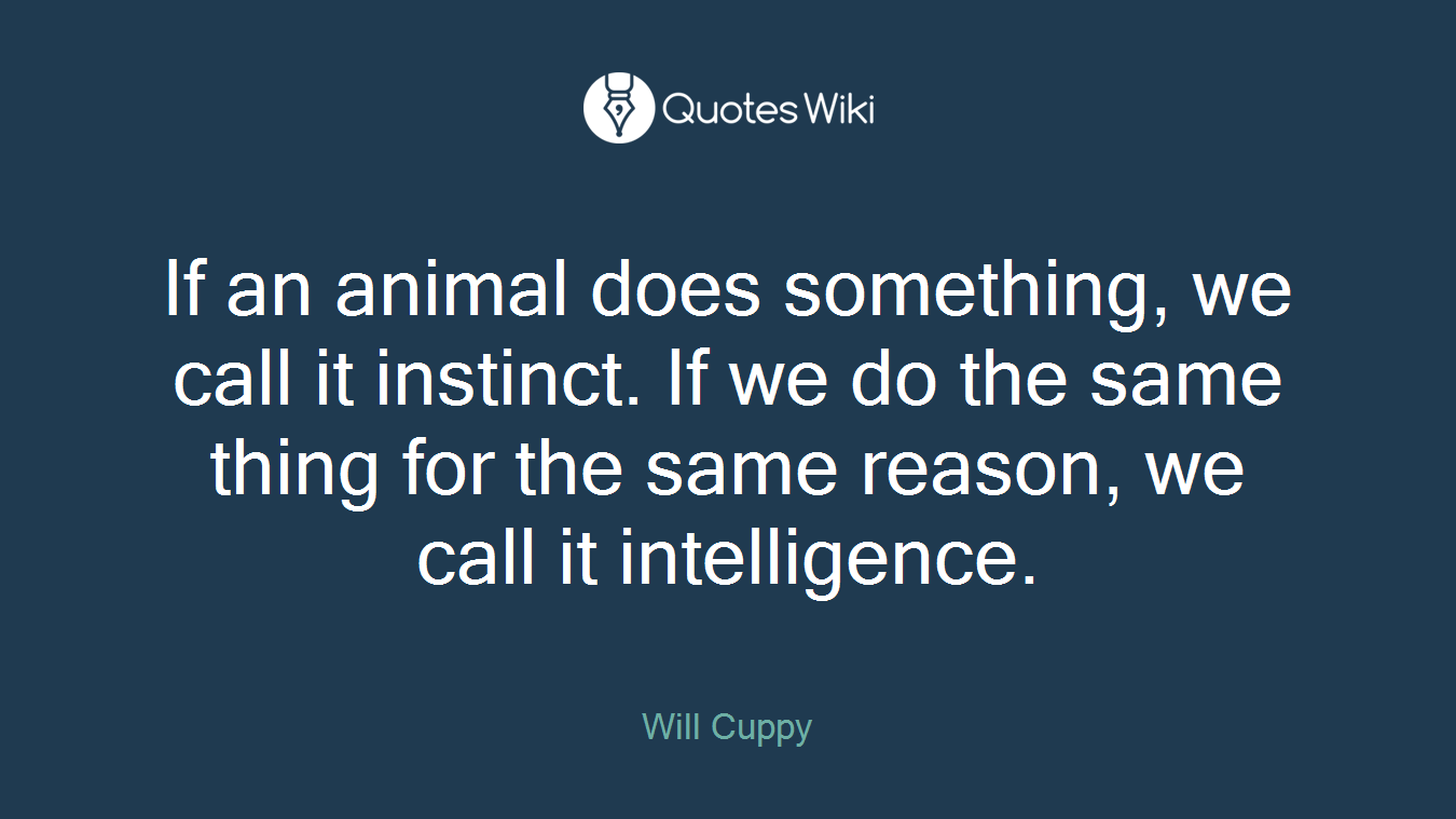 If an animal does something, we call it instinct. If we do the same thing for the same reason, we call it intelligence.