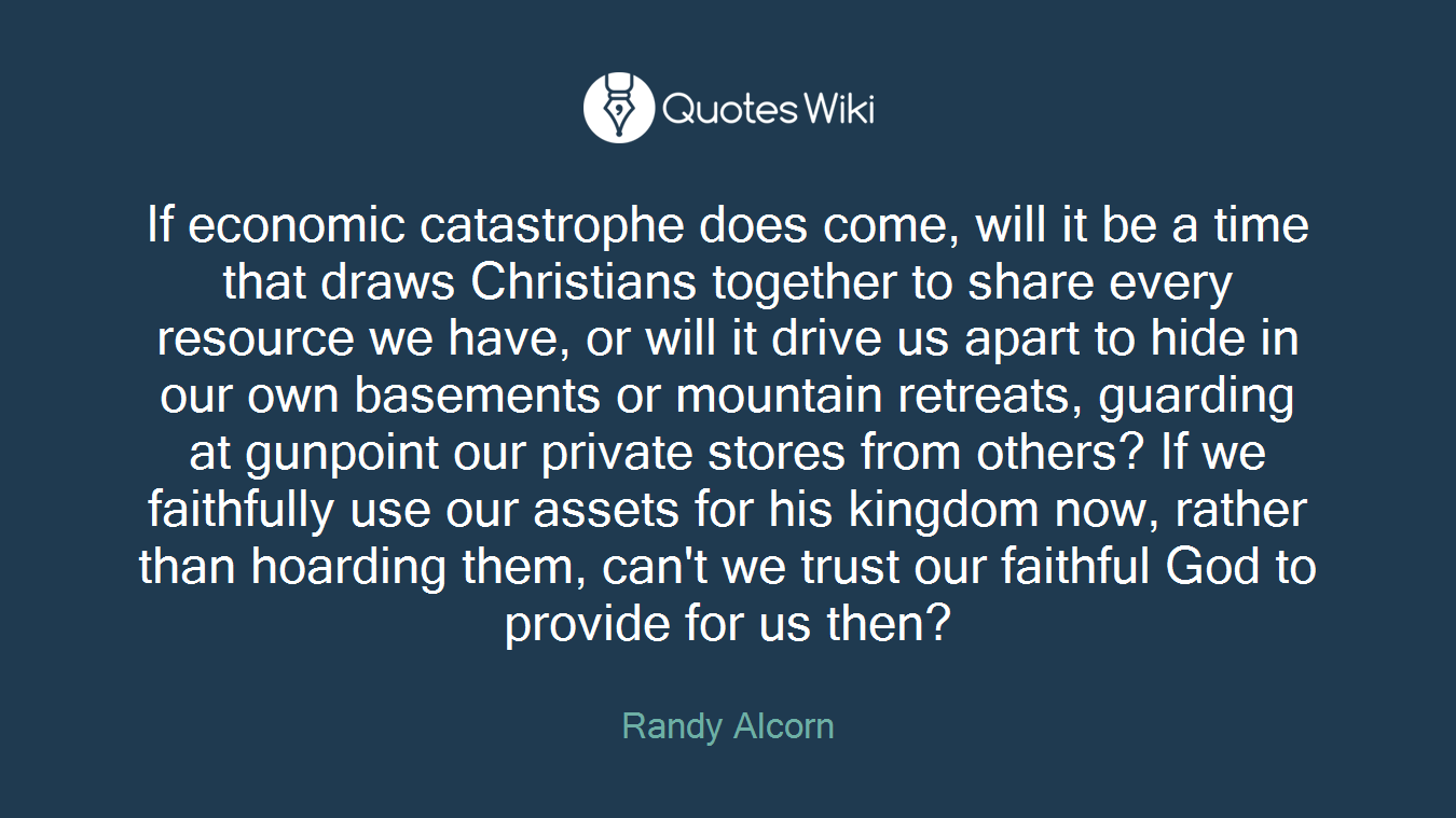 If economic catastrophe does come, will it be a time that draws Christians together to share every resource we have, or will it drive us apart to hide in our own basements or mountain retreats, guarding at gunpoint our private stores from others? If we faithfully use our assets for his kingdom now, rather than hoarding them, can't we trust our faithful God to provide for us then?