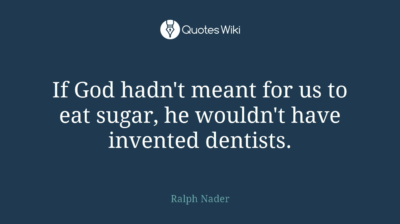 If God hadn't meant for us to eat sugar, he wouldn't have invented dentists.
