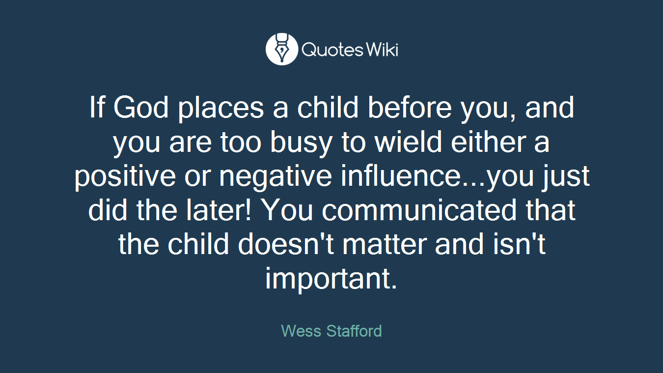 If God places a child before you, and you are too busy to wield either a positive or negative influence...you just did the later! You communicated that the child doesn't matter and isn't important.