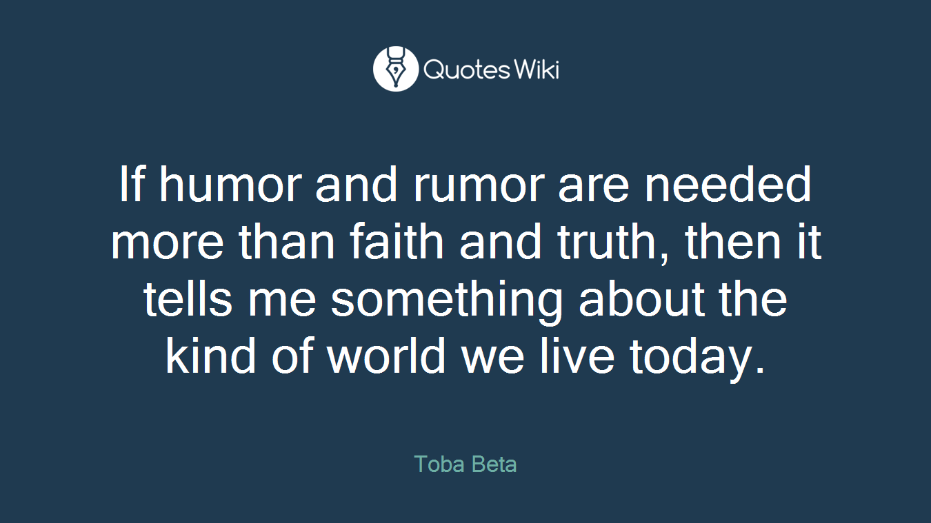 If humor and rumor are needed more than faith and truth, then it tells me something about the kind of world we live today.