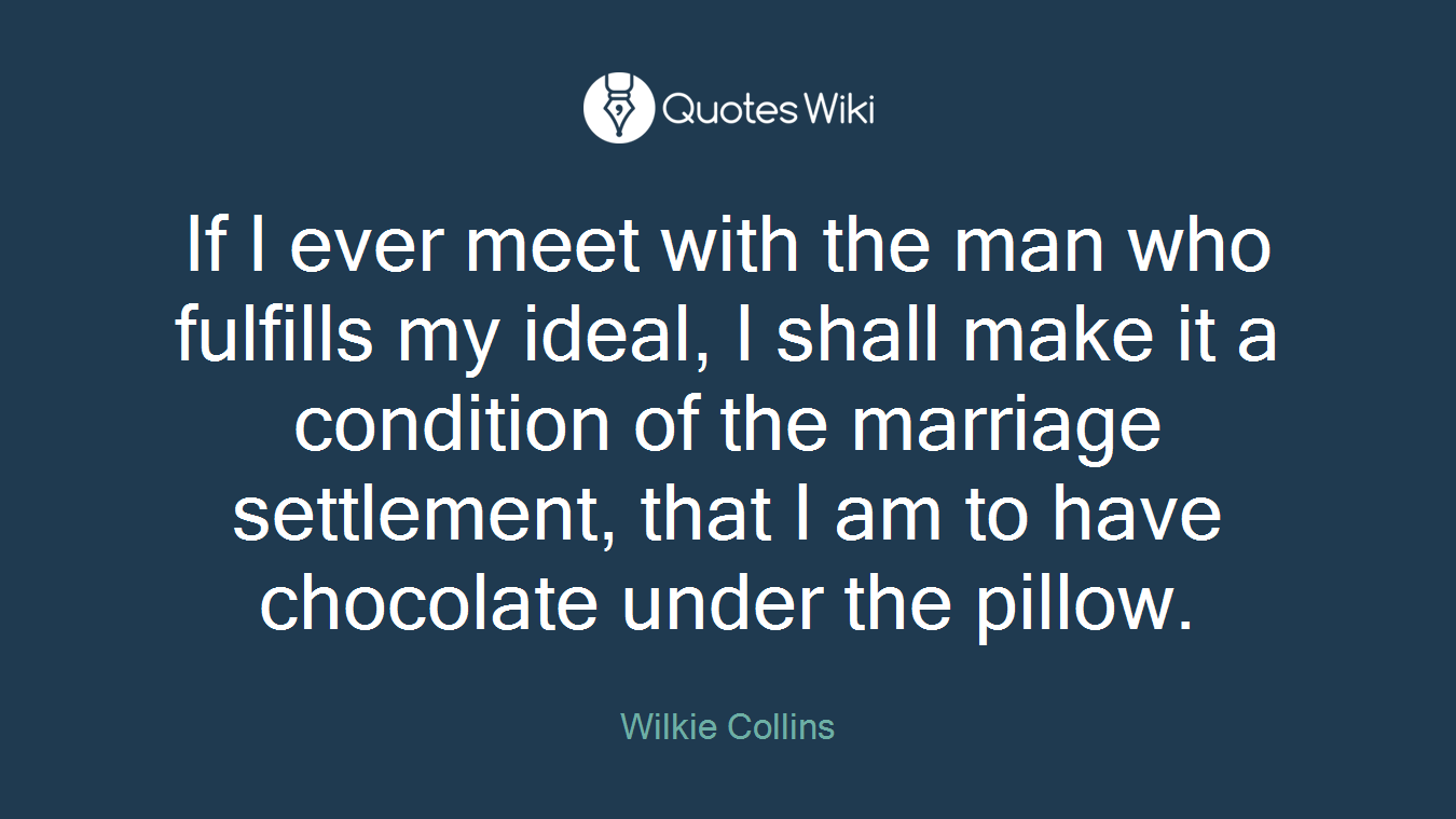 If I ever meet with the man who fulfills my ideal, I shall make it a condition of the marriage settlement, that I am to have chocolate under the pillow.