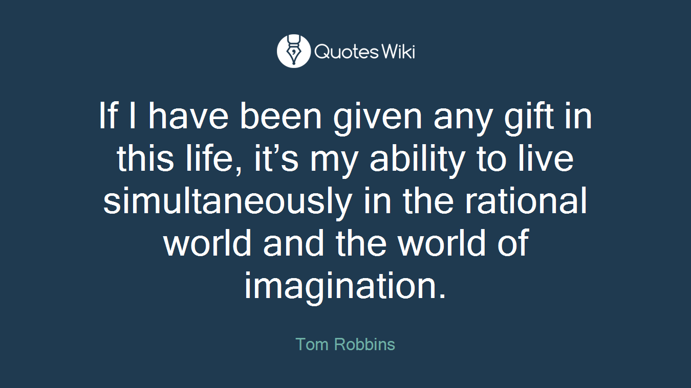 If I have been given any gift in this life, it's my ability to live simultaneously in the rational world and the world of imagination.