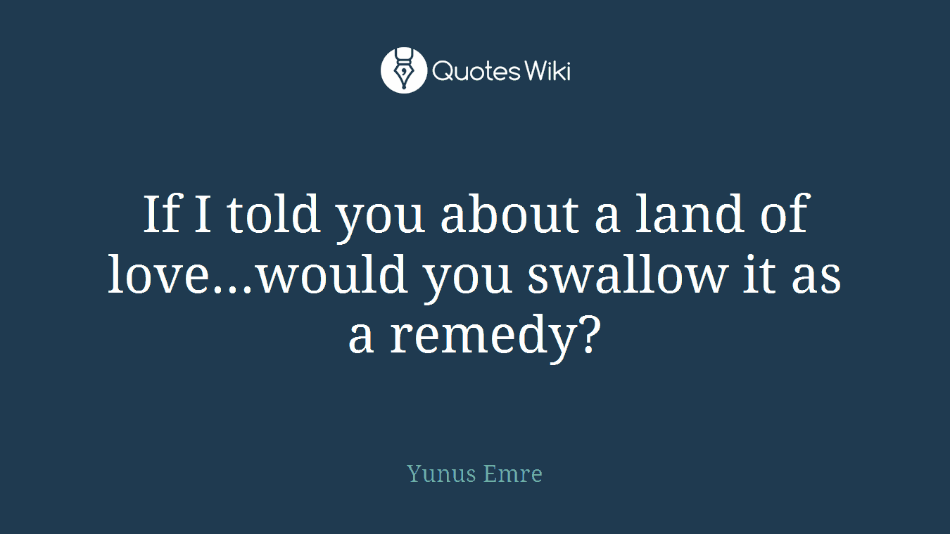 If I told you about a land of love...would you swallow it as a remedy?