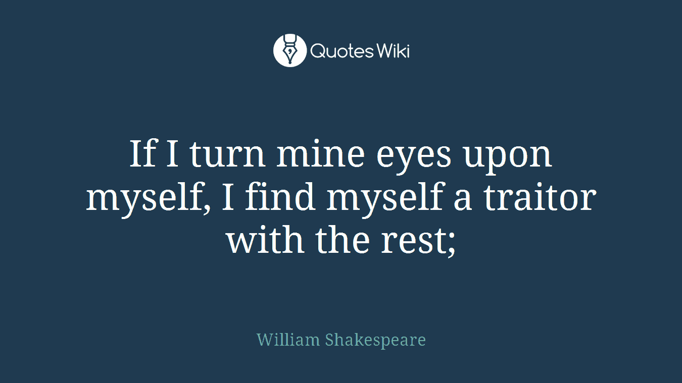 If I turn mine eyes upon myself, I find myself a traitor with the rest;