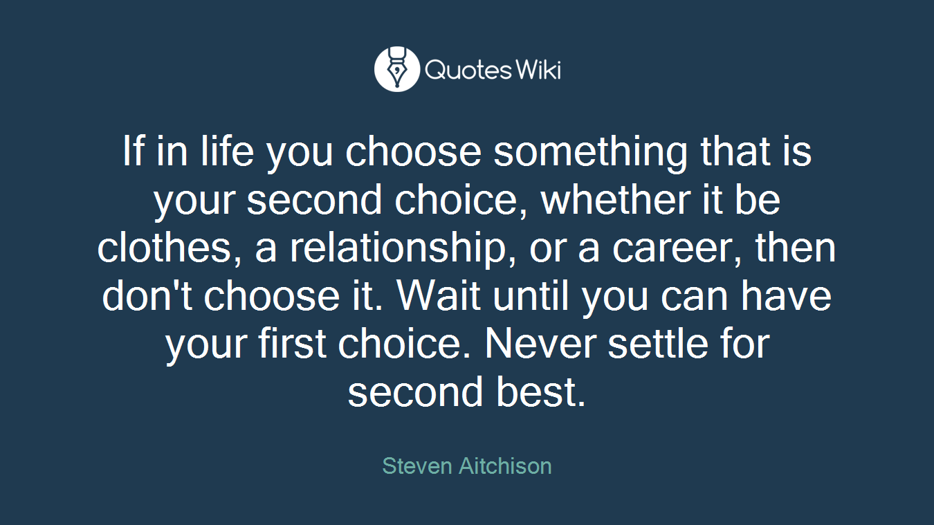 If in life you choose something that is your second choice, whether it be clothes, a relationship, or a career, then don't choose it. Wait until you can have your first choice. Never settle for second best.