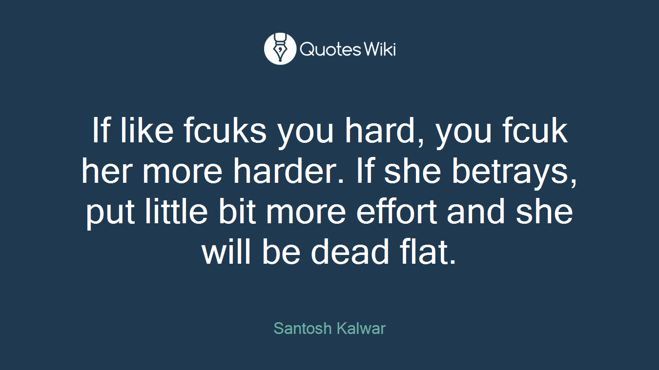 If like fcuks you hard, you fcuk her more harder. If she betrays, put little bit more effort and she will be dead flat.