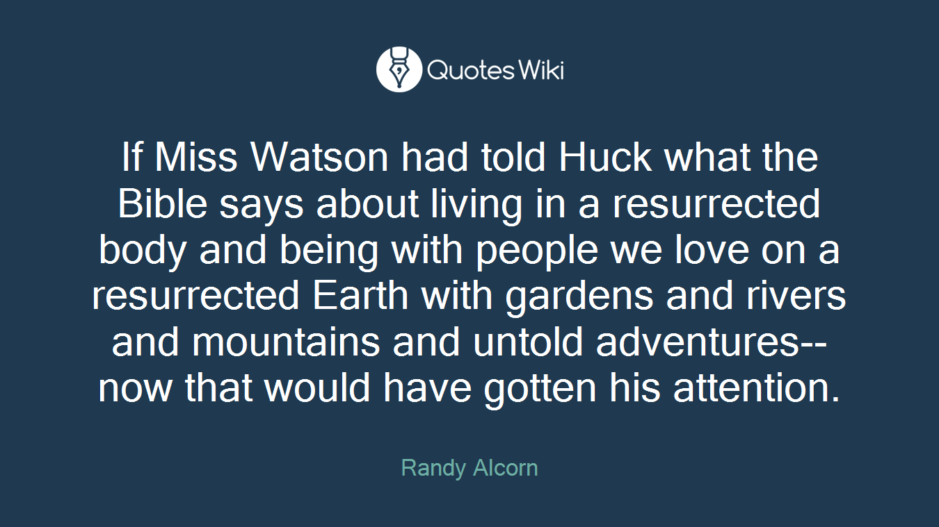 If Miss Watson had told Huck what the Bible says about living in a resurrected body and being with people we love on a resurrected Earth with gardens and rivers and mountains and untold adventures--now that would have gotten his attention.