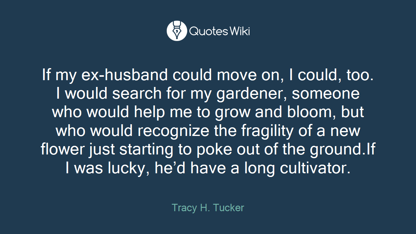If my ex-husband could move on, I could, too. I would search for my gardener, someone who would help me to grow and bloom, but who would recognize the fragility of a new flower just starting to poke out of the ground.If I was lucky, he'd have a long cultivator.