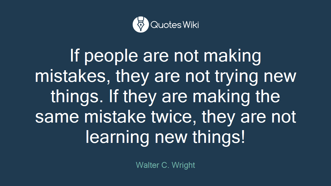 If people are not making mistakes, they are not trying new things. If they are making the same mistake twice, they are not learning new things!