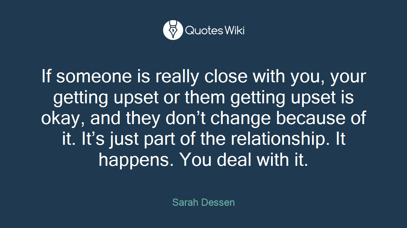 If someone is really close with you, your getting upset or them getting upset is okay, and they don't change because of it. It's just part of the relationship. It happens. You deal with it.