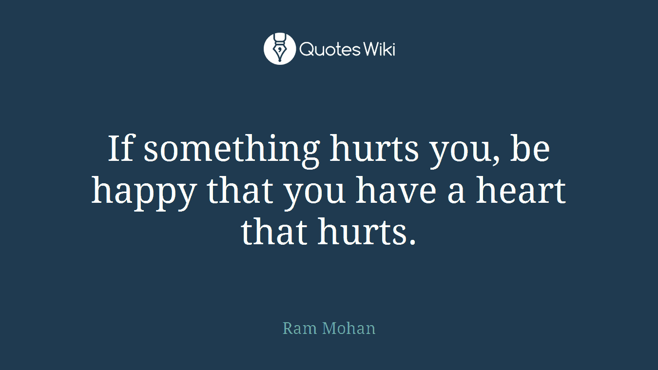 If something hurts you, be happy that you have a heart that hurts.