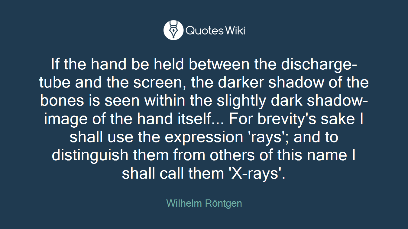 If the hand be held between the discharge-tube and the screen, the darker shadow of the bones is seen within the slightly dark shadow-image of the hand itself... For brevity's sake I shall use the expression 'rays'; and to distinguish them from others of this name I shall call them 'X-rays'.