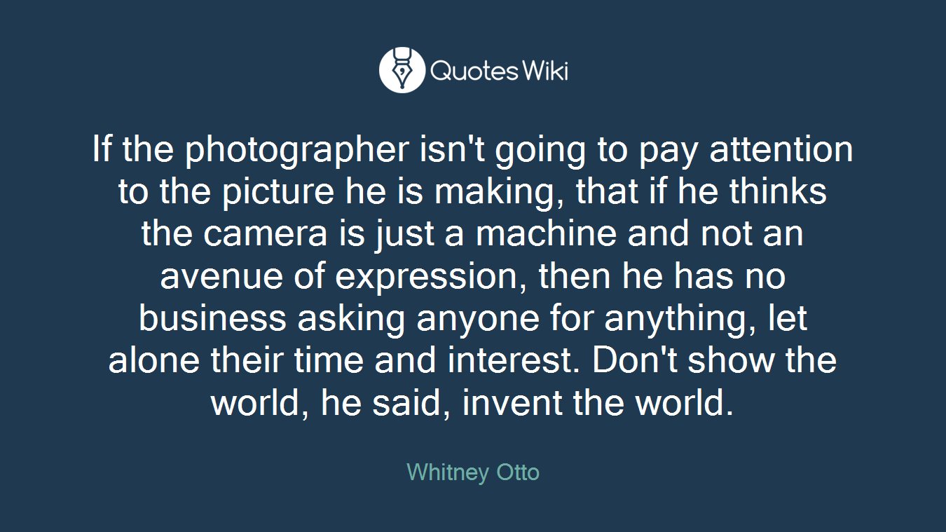 If the photographer isn't going to pay attention to the picture he is making, that if he thinks the camera is just a machine and not an avenue of expression, then he has no business asking anyone for anything, let alone their time and interest. Don't show the world, he said, invent the world.