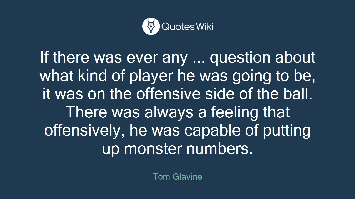 If there was ever any ... question about what kind of player he was going to be, it was on the offensive side of the ball. There was always a feeling that offensively, he was capable of putting up monster numbers.