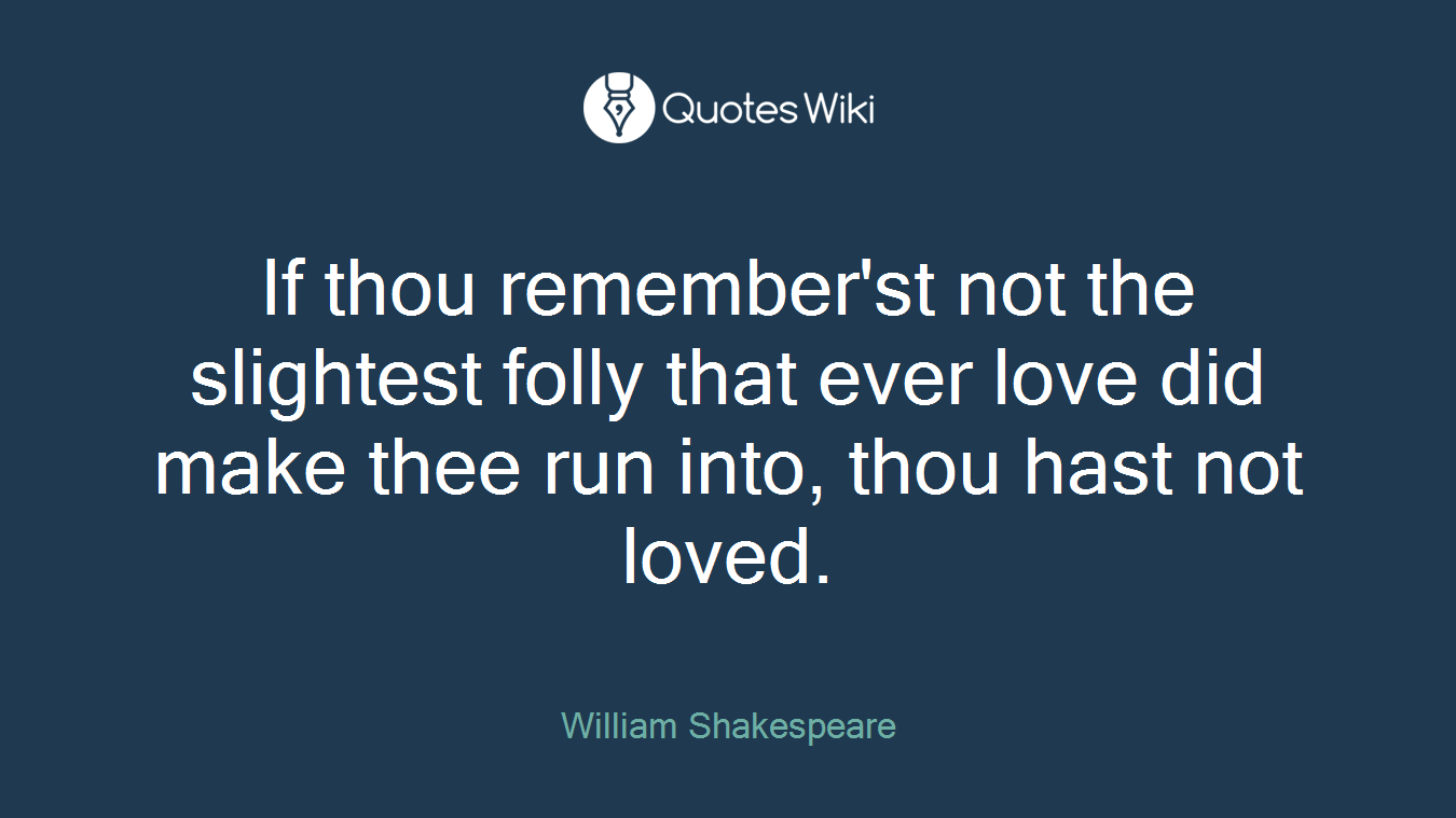 If thou remember'st not the slightest folly that ever love did make thee run into, thou hast not loved.
