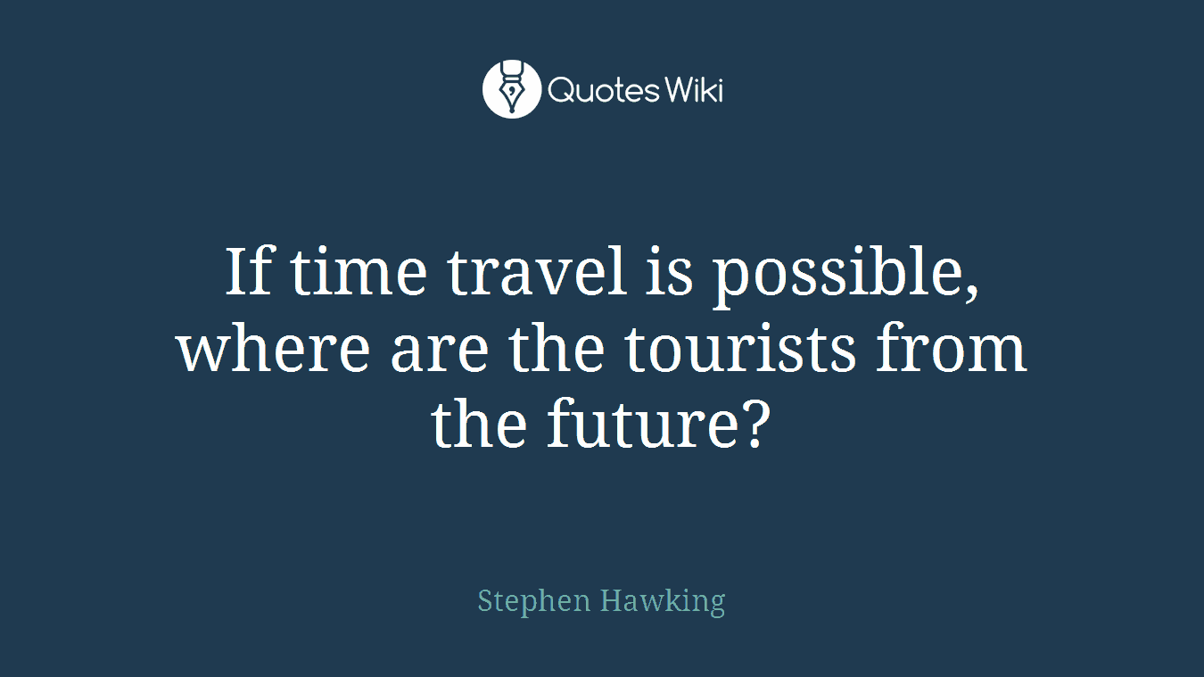 If time travel is possible, where are the tourists from the future?