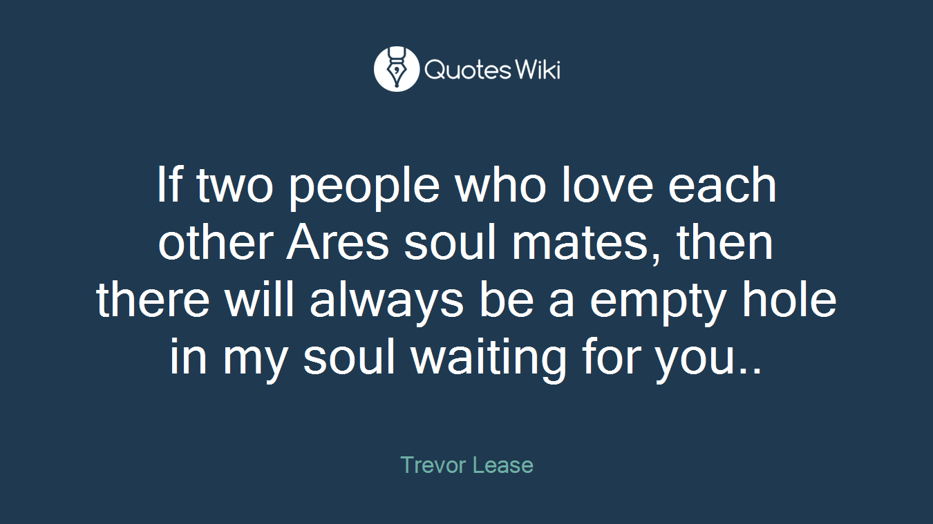 If two people who love each other Ares soul mates, then there will always be a empty hole in my soul waiting for you..