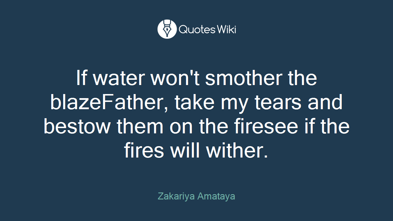 If water won't smother the blazeFather, take my tears and bestow them on the firesee if the fires will wither.