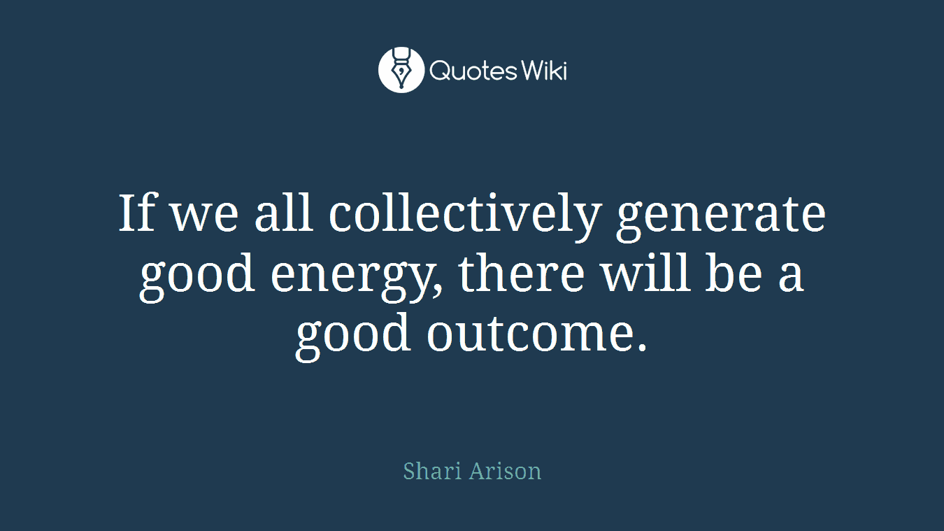 If we all collectively generate good energy, there will be a good outcome.