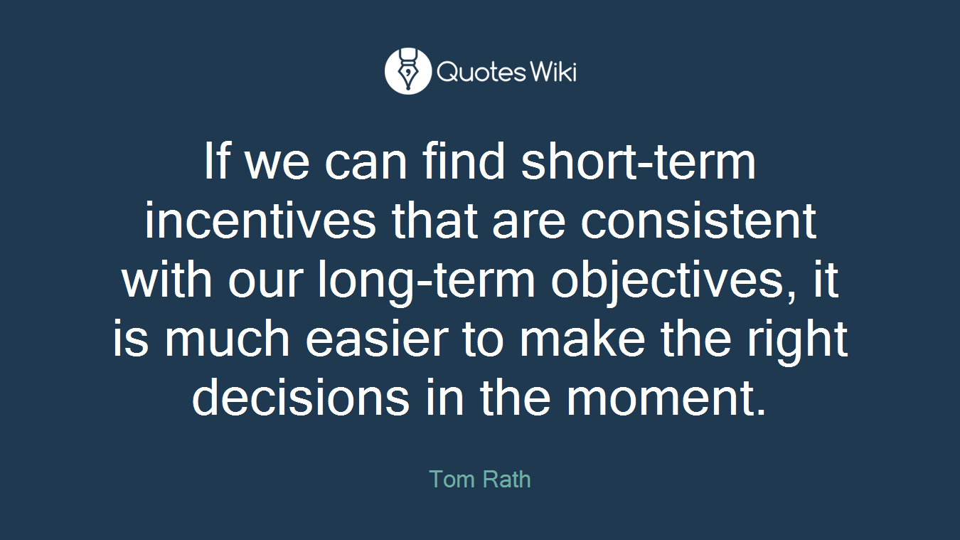 If we can find short-term incentives that are consistent with our long-term objectives, it is much easier to make the right decisions in the moment.