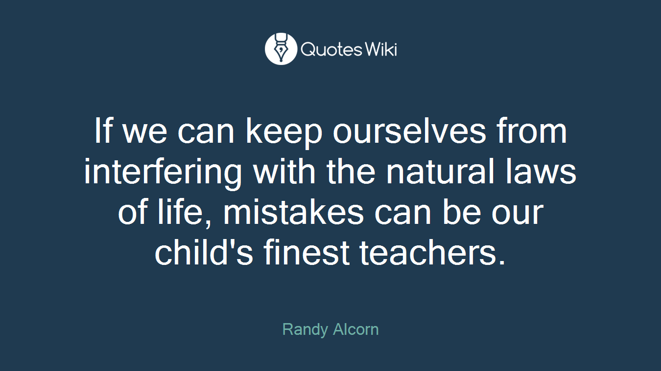 If we can keep ourselves from interfering with the natural laws of life, mistakes can be our child's finest teachers.