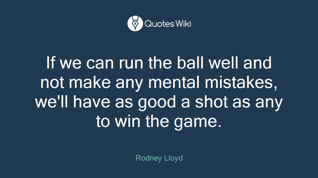 If we can run the ball well and not make any mental mistakes, we'll have as good a shot as any to win the game.