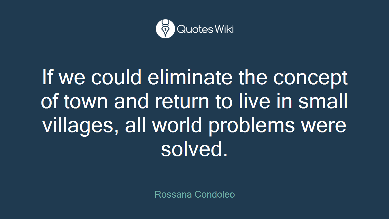 If we could eliminate the concept of town and return to live in small villages, all world problems were solved.