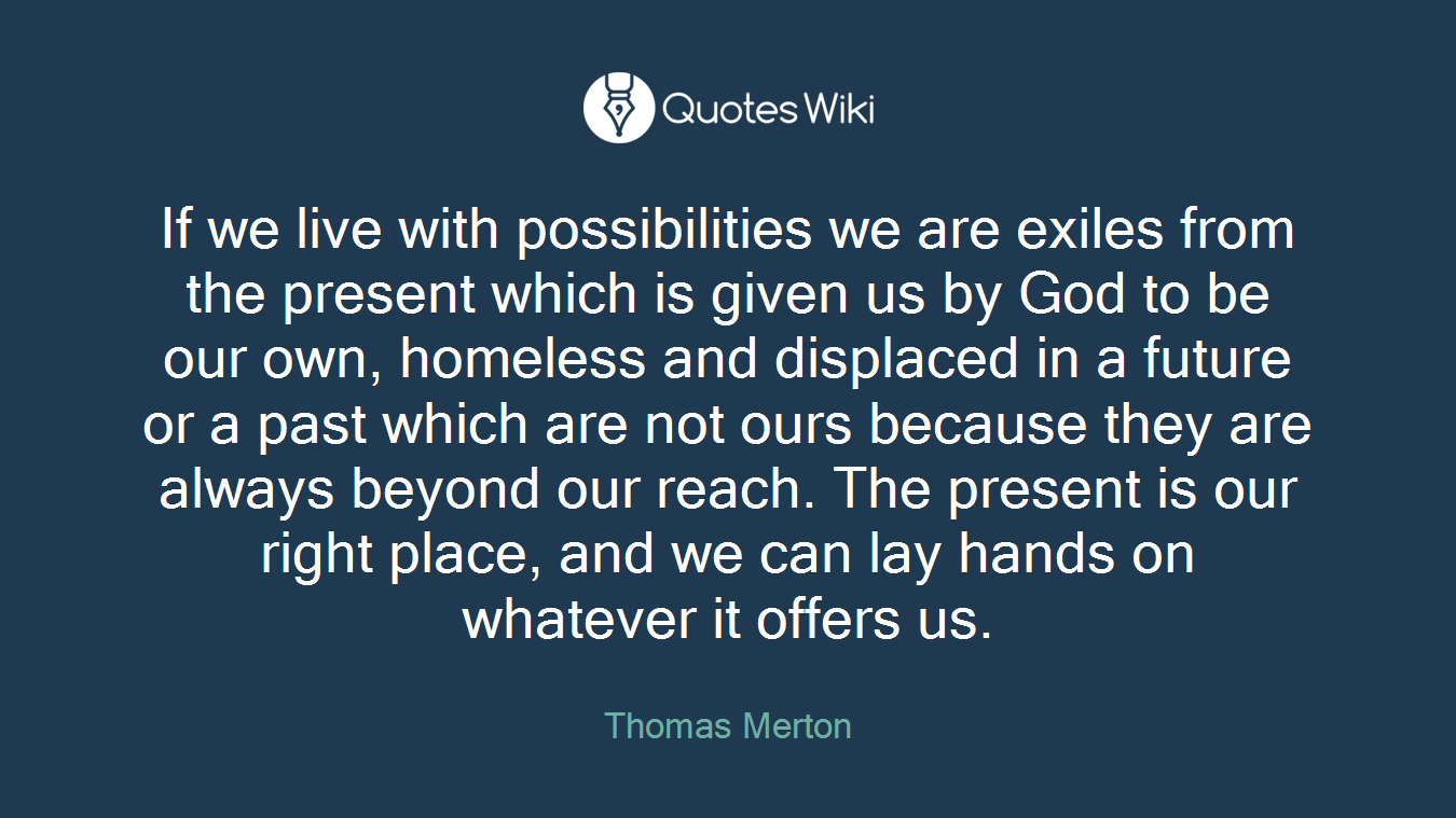 If we live with possibilities we are exiles from the present which is given us by God to be our own, homeless and displaced in a future or a past which are not ours because they are always beyond our reach. The present is our right place, and we can lay hands on whatever it offers us.