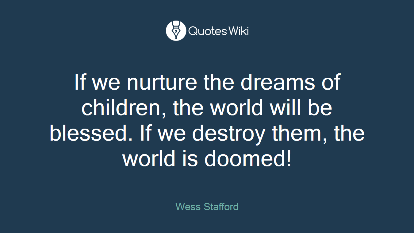 If we nurture the dreams of children, the world will be blessed. If we destroy them, the world is doomed!