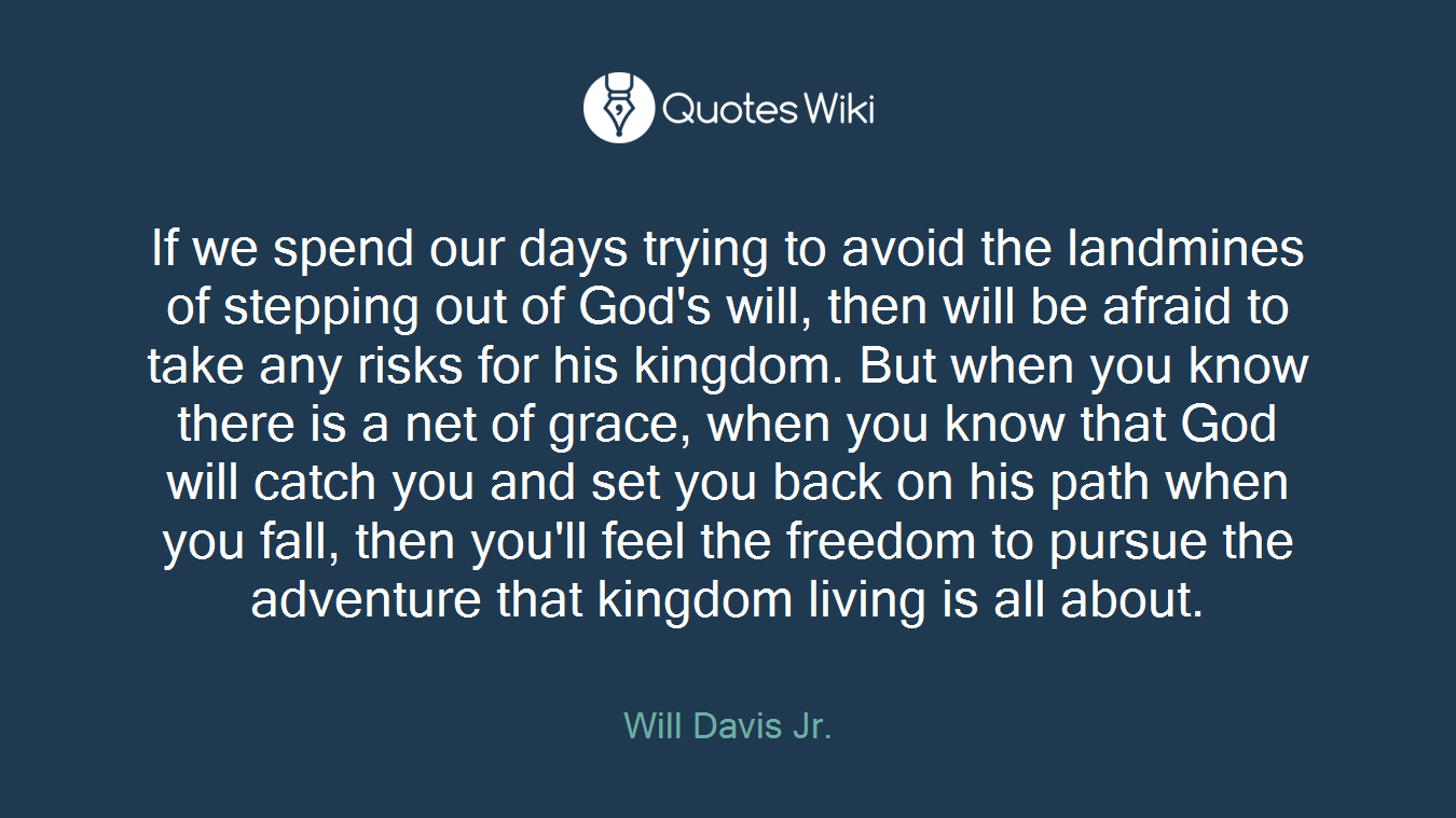 If we spend our days trying to avoid the landmines of stepping out of God's will, then will be afraid to take any risks for his kingdom. But when you know there is a net of grace, when you know that God will catch you and set you back on his path when you fall, then you'll feel the freedom to pursue the adventure that kingdom living is all about.