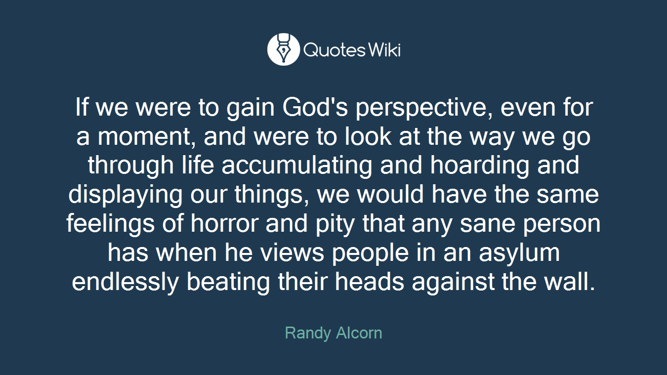 If we were to gain God's perspective, even for a moment, and were to look at the way we go through life accumulating and hoarding and displaying our things, we would have the same feelings of horror and pity that any sane person has when he views people in an asylum endlessly beating their heads against the wall.