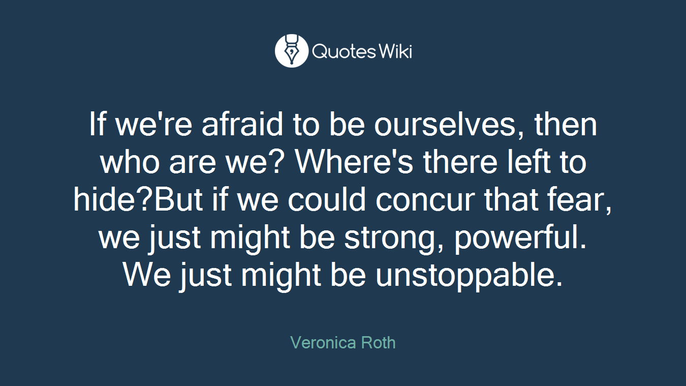 If we're afraid to be ourselves, then who are we? Where's there left to hide?But if we could concur that fear, we just might be strong, powerful. We just might be unstoppable.