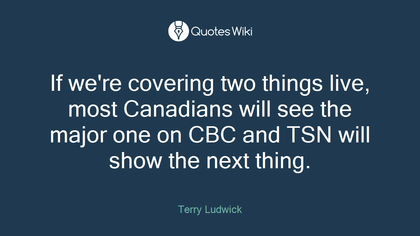 If we're covering two things live, most Canadians will see the major one on CBC and TSN will show the next thing.