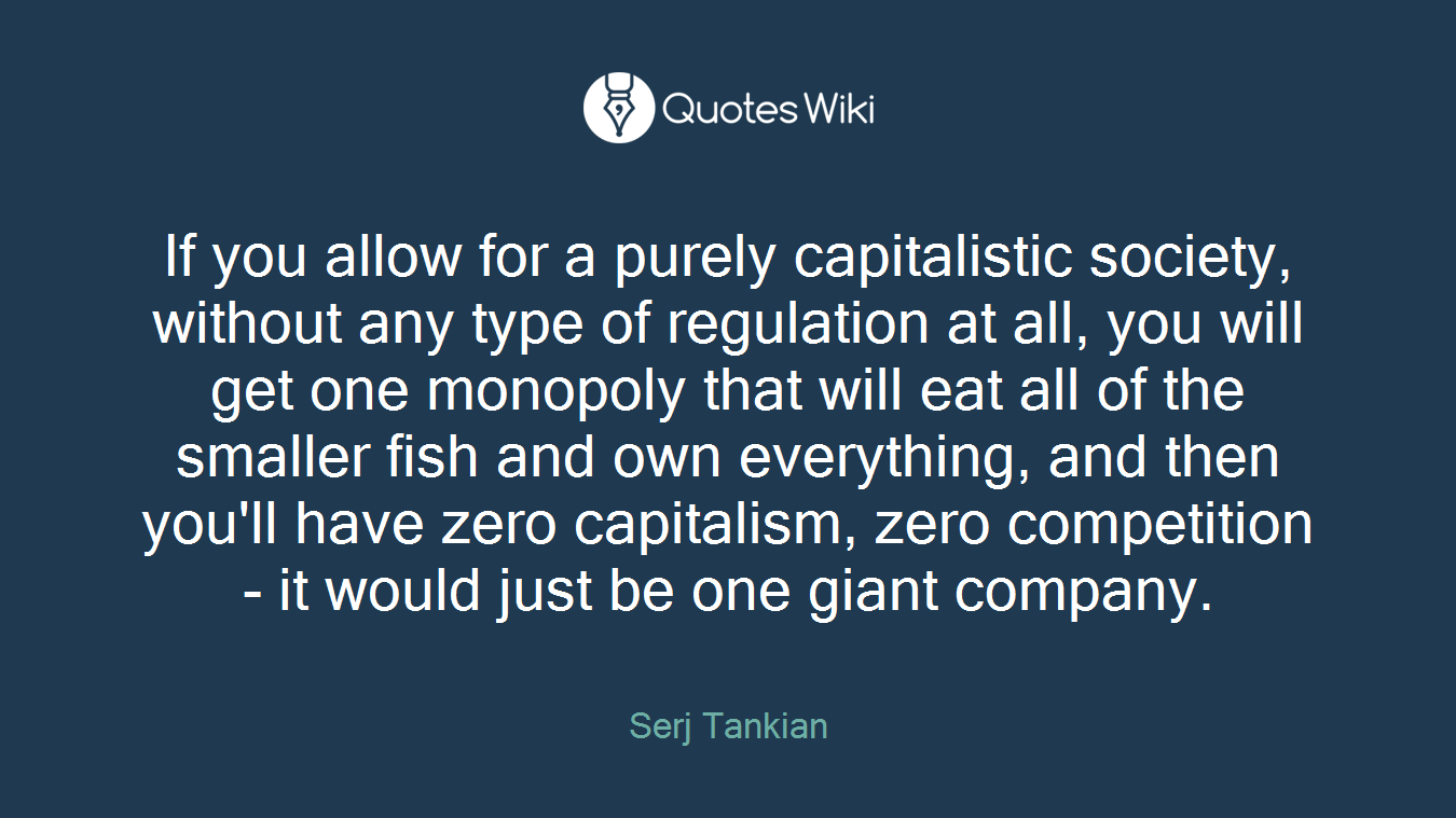 If you allow for a purely capitalistic society, without any type of regulation at all, you will get one monopoly that will eat all of the smaller fish and own everything, and then you'll have zero capitalism, zero competition - it would just be one giant company.