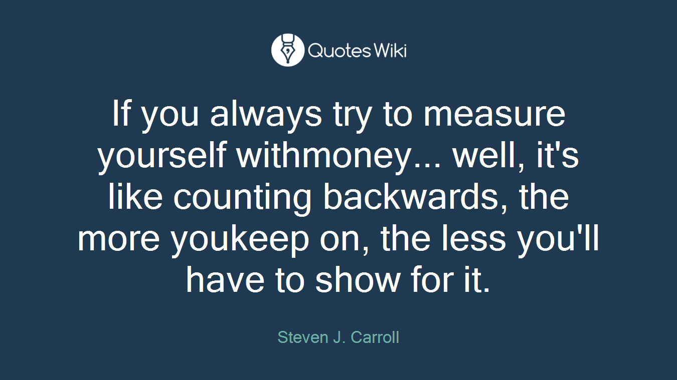 If you always try to measure yourself withmoney... well, it's like counting backwards, the more youkeep on, the less you'll have to show for it.