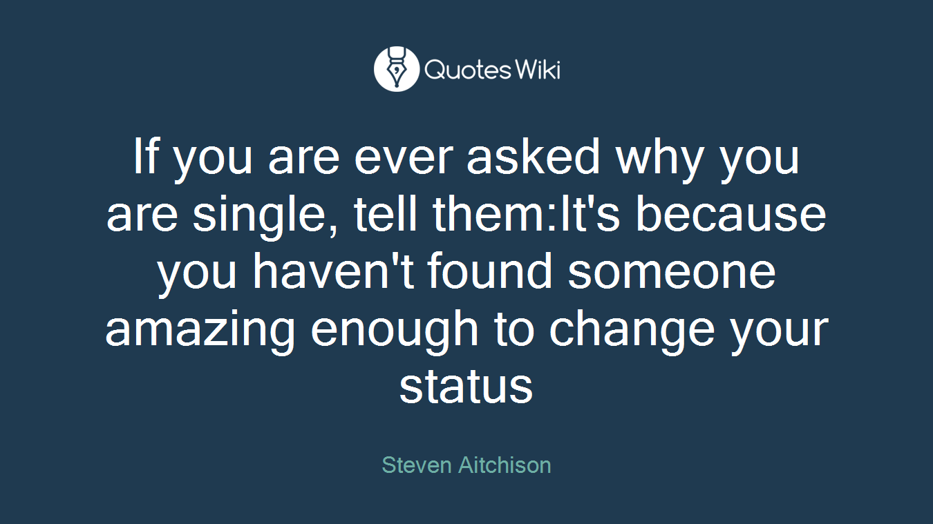 If you are ever asked why you are single, tell them:It's because you haven't found someone amazing enough to change your status