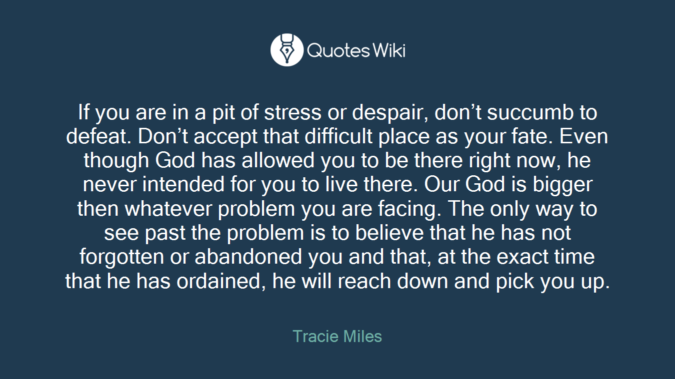 If you are in a pit of stress or despair, don't succumb to defeat. Don't accept that difficult place as your fate. Even though God has allowed you to be there right now, he never intended for you to live there. Our God is bigger then whatever problem you are facing. The only way to see past the problem is to believe that he has not forgotten or abandoned you and that, at the exact time that he has ordained, he will reach down and pick you up.
