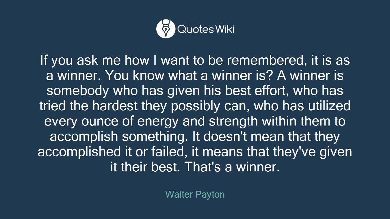 If you ask me how I want to be remembered, it is as a winner. You know what a winner is? A winner is somebody who has given his best effort, who has tried the hardest they possibly can, who has utilized every ounce of energy and strength within them to accomplish something. It doesn't mean that they accomplished it or failed, it means that they've given it their best. That's a winner.